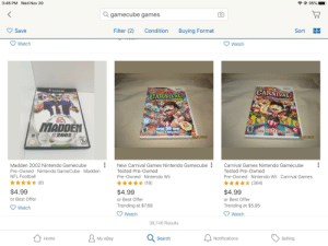 God damn it Ebay!: 95%  3:46 PM Wed Nov 20  Q gamecube games  Filter (2)  Condition  Save  Sort  Buying Format  Watch  Watch  Wii  Wii  CARNIVAL  anEOLBE  CARNIVAL  Games  GameS  11  MADDEN  SPORTS  OVER 50 EW  Games&Attenctions  E  Over 25 O Prizes! PLay  N 2002  08701/2019  08/01/2019  EE  Madden 2002 Nintendo Gamecube  New Carnival Games Nintendo Gamecube  Carnival Games Nintendo Gamecube  Pre-Owned Nintendo GameCube Madden  Tested Pre-Owned  Tested Pre-Owned  Pre-Owned Nintendo Wii  Pre-Owned Nintendo Wii Carnival Games  NFL Football  (8)  (18)  (364)  $4.99  $4.99  $4.99  or Best Offer  or Best Offer  or Best Offer  Trending at $7.68  Trending at $5.95  Watch  Watch  Watch  39,746 Results  My eBay  Notifications  Search  Selling  Home God damn it Ebay!