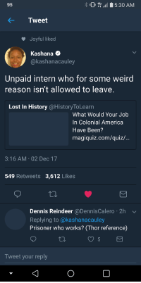 America, Blackpeopletwitter, and Weird: 95  45:30 AM  Tweet  Joyful liked  Kashana *  @kashanacauley  Unpaid intern who for some weird  reason isn't allowed to leave  Lost In History @HistoryToLearn  What Would Your Job  In Colonial America  Have Been?  magiqulz.com/quiz/  3:16 AM 02 Dec 17  549 Retweets 3,612 Likes  Dennis Reindeer @DennisCalero 2h  Replying to @kashanacauley  Prisoner who works? (Thor reference)  Tweet your reply <p>I&rsquo;ll be known primarily by the name &ldquo;Boy&rdquo; (via /r/BlackPeopleTwitter)</p>