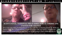 Head, United, and Change: 95  IVE  SCOTT FOVAL, NATIONAL FIELD DIRECTOR AT AMERICANS  UNITED FOR CHANGE  It's a very easy thing for Republicans to say, well they're bussing people in. Well you  know what? We've been bussing people in to deal with you fuckin' assholes for 1  years and we're not going to stop now, we're just going to find a different way to  THE RESEARCH REVOLUT ON  PROJECT