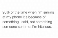 Im Hilarious: 95% of the time when I' m smiling  at my phone it's because of  something I said, not something  someone sent me. I'm hilarious.