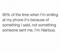 I also enjoy my own company more than others.: 95% of the time when I'm smiling  at my phone it's because of  something I said, not something  someone sent me. I'm hilarious. I also enjoy my own company more than others.