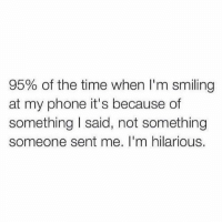 Facts (@memes): 95% of the time when I'm smiling  at my phone it's because of  something I said, not something  someone sent me. I'm hilarious. Facts (@memes)