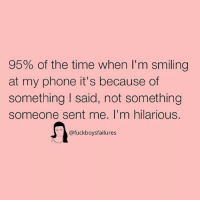 Im Hilarious: 95% of the time when I'm smiling  at my phone it's because of  something I said, not something  someone sent me. I'm hilarious.  @fuckboysfailures