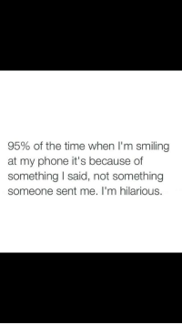 Im Hilarious: 95% of the time when I'm smiling  at my phone it's because of  something I said, not something  someone sent me. I'm hilarious.