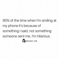 ⠀: 95% of the time when I'm smiling at  my phone it's because of  something I said, not something  someone sent me. I'm hilarious.  @sarcasm only ⠀