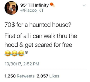 The Hood, Free, and House: 95' Till Infinity .  @Flacco_KT  70$ for a haunted house?  First of all i can walk thru the  hood & get scared for free  10/30/17, 2:52 PM  1,250 Retweets 2,057 Likes I better die
