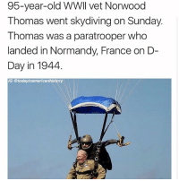 Mr. Thomas is and always will be a badass. @todayinamericanhistory _____________________ 🔥Give us a follow! 🇺🇸 👉@drunkamerica👈 👉@drunkamerica👈 👉@drunkamerica👈 👉@drunkamerica👈 ________________________ conservative trumptrain donaldtrump drunkamerica usa merica saturdaysarefortheboys presidenttrump liberallogic bluelivesmatter supportourtroops trump2017 military marines army navy infantry raisedright republican republicans: 95-year-old WWll vet Norwood  Thomas went skydiving on Sunday.  Thomas was a paratrooper who  landed in Normandy, France on D-  Day in 1944,  G @todayinamericanhistory Mr. Thomas is and always will be a badass. @todayinamericanhistory _____________________ 🔥Give us a follow! 🇺🇸 👉@drunkamerica👈 👉@drunkamerica👈 👉@drunkamerica👈 👉@drunkamerica👈 ________________________ conservative trumptrain donaldtrump drunkamerica usa merica saturdaysarefortheboys presidenttrump liberallogic bluelivesmatter supportourtroops trump2017 military marines army navy infantry raisedright republican republicans