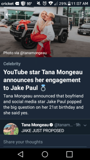 ASOT?: 950  29% 11:07 AM  cricket  Photo via @tanamongeau  Celebrity  YouTube star Tana Mongeau  announces her engagement  to Jake Paul 8  Tana Mongeau announced that boyfriend  and social media star Jake Paul popped  the big question on her 21st birthday and  she said yes.  @tanam... . 9h  Tana Mongeau  JAKE JUST PROPOSED  Share your thoughts  O ASOT?