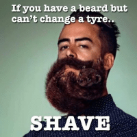 If you have a beard but  can't change a tyre.  SHAVE
