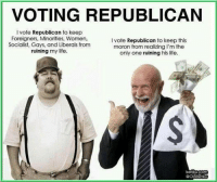 Republican Memes: VOTING REPUBLICAN  l vote Republican to keep  Foreigners, Minorities, Women,  l vote Republican to keep this  Socialist, Gays, and Liberals from  moron from realizing I'm the  ruining my life.  only one ruining his life.  betikUCOm  GOlaBetiku