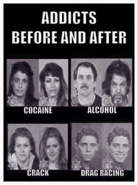 Haha love this one: ADDICTS  BEFORE AND AFTER  COCAINE  ALCOHOL  CRACK  DRAG RACING Haha love this one