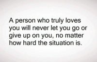 never give up: A person who truly loves  you will never let you go or  give up on you, no matter  how hard the situation is