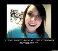 With every ounce of my being. ( Unofficial: Overly Attached Girlfriend ): I ALWAYS WANTED TO BE A FLIGHTATTENDANT  DO YOU LOVE IT?!  mematic net With every ounce of my being. ( Unofficial: Overly Attached Girlfriend )
