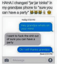 """jar jar: HAHA i changed """"jar jar binks"""" in  my grandpas phone to """"sure you  can have a party""""  Today 2:33 PM  Hey grandpa whats on  your mind  I want to fuck the shit out  of sure you can have a  party  ok I will thanks grandpa  Read 2:34 PM  IO i Message"""