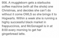 ~Dobby: 956. A muggleborn gets a starbucks  coffee machine (with all the shots) one  Christmas, and decides she can't do  without it come OWLS so she brings it to  Hogwarts. Within a week she is running a  highly successful black market in  frappuccinos, and McGonagall is in at  8:00 every morning to get her  gingerbread latte. ~Dobby