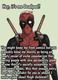Deadpool is the patron saint of lol sooo randumb!@!: Hey its me Deadpool!  You might know me from comics but Vou  probably know me mainly as being an  empty vessel of niche cosumerism that  boring people with zero personality glom  to now that it's socially acceptable to  like comic books. Was that enough entry  level meta bullshit for you or should l  make a  joke about Hugh Jackman? Deadpool is the patron saint of lol sooo randumb!@!