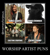 What are your favorite worship artist puns? Jamie-Grace - Crowder Music - Casting Crowns - Jeremy Camp: JAMIE GRAPES  DAVID CHOWDER  CASTING CRAYONS  JEREMY CRAMP  WORSHIP ARTIST PUNS What are your favorite worship artist puns? Jamie-Grace - Crowder Music - Casting Crowns - Jeremy Camp
