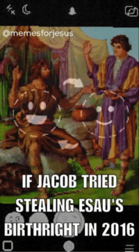 jacob: armemesforiesus  IF JACOB TRIED  STEALING ESAU  BIRTHRIGHT IN 2016