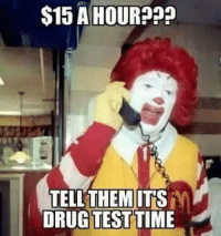 Test Meme: $15 A HOUR???  TELL THEM ITS  DRUG TEST TIME