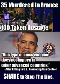 "35 Murdered in France  100 Taken Hostage.  Thistype of mass violence  does not happen in  other advanced countries.""  -After Killingin U.S Promoting Gun Control  SHARE to Stop The Lies. You Can't Carry A Gun In France. How Did That Work Out? SMH. So sad"