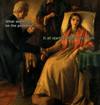 Classical Art Memes: What seems to  be the problem  It all started when I was born Classical Art Memes