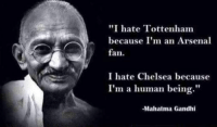"""Ladies and gentlemen, welcome to the weird part of the internet.: """"I hate Tottenham  because I'm an Arsenal  fan.  I hate Chelsea because  I'm a human being.""""  -Mahatma Gandhi Ladies and gentlemen, welcome to the weird part of the internet."""