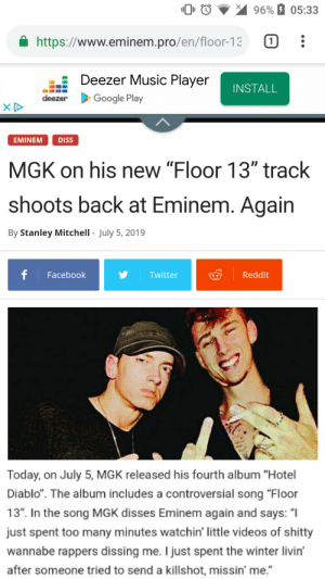 "Diss, Eminem, and Facebook: 96% 05:33  https://www.eminem.pro/en/floor-13  Deezer Music Player  INSTALL  Google Play  deezer  EMINEM  DISS  MGK on his new ""Floor 13"" track  shoots back at Eminem. Again  By Stanley Mitchell - July 5, 2019  f  Facebook  Reddlt  Twitter  Today, on July 5, MGK released his fourth album ""Hotel  Diablo"". The album includes a controversial song ""Floor  13"". In the song MGK disses Eminem again and says: ""I  just spent too many minutes watchin' little videos of shitty  wannabe rappers dissing me. I just spent the winter livin'  after someone tried to send a killshot, missin' me."" Here we go again"