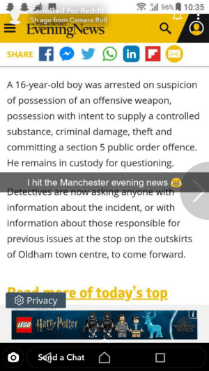 Guacamole, Harry Potter, and Lego: 96%  10:35  Censoted For Reddit  5h ago from Camera Roll  Marichest  EveningNews  in F  SHARE  A 16-year-old boy was arrested on suspicion  of possession of an offensive weapon,  possession with intent to supply a controlled  substance, criminal damage, theft and  committing a section 5 public order offence.  He remains in custody for questioning.  I hit the Manchester evening news  Detectives are now asking anyone with  information about the incident, or with  information about those responsible for  previous issues at the stop on the outskirts  of Oldham town centre, to come forward.  Pead mre of today's top  Privacy  Harry Potter  LEGO  WIZARDING  WORLD  Send a Chat The shit people will do for clout holy guacamole