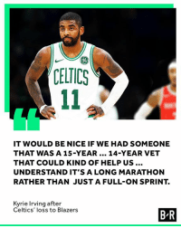 Kyrie Irving, Celtics, and Help: 96  CELTICS  IT WOULD BE NICE IF WE HAD SOMEONE  THAT WAS A 15-YEAR 14-YEAR VET  THAT COULD KIND OF HELP US  UNDERSTAND IT'S A LONG MARATHON  RATHER THAN JUST A FULL-ON SPRINT.  Kyrie Irving after  Celtics' loss to Blazers  B R The Rockets might know a guy...