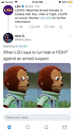 Shooter about to catch these textbooks: 96%  l Verizon  12:43 AM  @LSU 11h  LSU LSUPD: Reported armed intruder in  Coates Hall. Run, Hide or Fight. LSUPD  on scene. Monitor LSU.edu for further  LSU  information  t12,294  198  1,488  Nick O  @Nick_Eaux  Replying to @LSU  When LSU says to run hide or FIGHT  against an armed suspect  Tweet your reply Shooter about to catch these textbooks