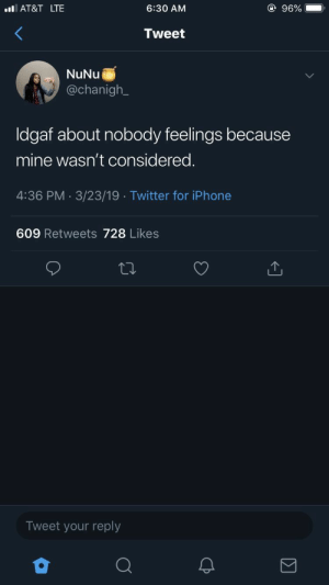 : @ 96%  lAT&T LTE  6:30 AM  Tweet  NuNu  @chanigh  Idgaf about nobody feelings because  mine wasn't considered.  4:36 PM 3/23/19 Twitter for iPhone  .  609 Retweets 728 Likes  Tweet your reply  CP
