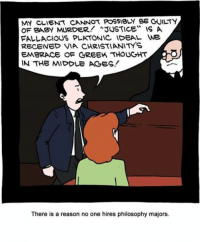 "MY CLIENT CANNOT POSSIBLY BE GUILTY  OF BABY muRDER! ""JUSTICE"" IS A  FALLACIOUS PLATONIC IDEAL WE  RECEIVED VIA CHRISTIANITY'S  EMBRACE OF GREEK THOUGHT  IN THE MIDDLE AGES!  There is a reason no one hires philosophy majors. SMBC Comics"