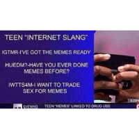 "internet slang: TEEN ""INTERNET SLANG""  IGTMR-I VE GOT THE MEMES READY  HUEDM?-HAVE YOU EVER DONE  MEMES BEFORE?  IWTTS4M-I WANT TO TRADE  SEX FOR MEMES  EVENING  TEEN MEMES LINKED TO DRUG USE  MLN"