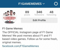 That awkward moment when your meme page has more followers than your personal account on instagram... Also feel free to add to that margin by following us: @F1GameMemes  ‪#‎ChamF1GM‬: F1GAMEMEMES  89  346  48  posts  followers following  F1 GAME MEMES  Edit Profile  F1 Game Memes  The OFFICIAL Instag ram page of F1 Game  Memes! We post memes about F1 and F1  based video games. Follow us for some fresh  original meme  facebook.com/F1GameMemes That awkward moment when your meme page has more followers than your personal account on instagram... Also feel free to add to that margin by following us: @F1GameMemes  ‪#‎ChamF1GM‬
