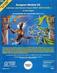 """Facebook, Future, and Hentai: D3  Dungeon Module D3  Loki-San and Hentai Sensei DEEP ADVENTURE 2  by Gary Gygax  AN ADVENTURE FOR CHARACTER LEVELS 10-14  EROL OTUS  This modulo providos a complote setting for play of the ADVANCED NGFONS & DRAGONs rules. Contalned here-  In ls background Informatlon, a Parge-scale rofereo's map with a matchlng partlar mop for players, reforee's notes,  special exploration and encounter ploces, a hex map defalling an enormous covorn aroa, a spocialtemplo mop, on-  counter and map matrix keys, and additional sections pertaining to unlque now creatures for use with this module  and with the game as a whole. Thls module can be played alone, as tho concluslon to module  D1.2(DESCENTINTO THE  DEPTHS OF THE EARTH, or as the third module In  a series that forms a sp  extended adventure (Gr 2-3 AGAINST  THE GIANTS, D1.2, and Q1 QUEEN OF THE DEMONWEB PITS).  If you enjoy this modulo, watch for future roleases in the AD&DThe line from TSR, The Game Wizards.  The designation """"TM"""" is used to refer to trademarks owned by  TSR Hobbies, Inc. All Rights Reserved.  facebook.com/dndmennes  1978, TSR Hobbles, Inc.  All Rights Reserved  GEN CON XI  TSR Hobbies, Inc.  TOURNAMENT  POB 756  MODULE  TSR Habbes, Inc. Rights Reserved  Lake Geneva, WI 53147  9021  PRINTED IN U.S.A. #renamedmodules Can't stop. Will not stop. -Law"""