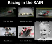 True story lol. Car memes: Racing in the RAIN  what Le Mans does  what V8 Supercars  does  What WRC does  what F1 does  What MotoGP does  what NASCAR does True story lol. Car memes