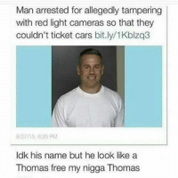 Free Thomas! Car memes: Man arrested for allegedly tampering  with red light cameras so that they  couldn't ticket cars bit.ly/1Kblzq3  8/27/15, 6:25 PM  ldk his name but he look like a  Thomas free my nigga Thomas Free Thomas! Car memes