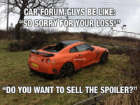 "Haha you know it's true! Car memes: FORUM GUYS BE LIKE:  A SO SORRY FOR YOUR LOSS!  Sheree! BJ  ""DO YOU WANT TO SELL THE SPOILER?"" Haha you know it's true! Car memes"