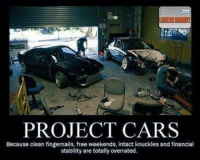 It's always a good feeling when your project car is finally done though! Car memes: PROJECT CARS  Because clean fingernails, free weekends, intact knuckles and financial  stability are totally overrated. It's always a good feeling when your project car is finally done though! Car memes