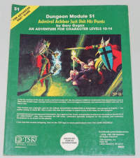 Future, Monster, and Shit: S1  Dungeon Module S1  Admiral Ackbar Just Shit His Pants  by Gary Gygax  AN ADVENTURE FOR CHARACTER LEVELS 10-14  In the tar reaches ofthe world, under alostandtonelyhlm, ules the dnisterTOMBoFHORRORS This labyrinthine eryptis  Winterrible traps, strange and ferocious monsters, rich and magical treasures, and somewhere within rests the evin  This module was originally used for the omelalADVANCED DUNGEONs & DRAGONse Mournamentalorigina 1. The  author wishes to thank Mr. Alan Luclen who was kind enough to submit some of the ideas for this dungeon.  OF GREYHAWK map. Also included are DM notes, characters speciaNy designed for the module, and numerous  lliustrathons to be ahown fo the players.  you find this module intriguing, look for the TSA logo on future publications from THE GAME WLZARDs!  faceboola.com/dndmemes  1978, 1981 TSR Hobbles  All Rights Reserved.  DELUXE SET  TSR Hobbies, Inc.  OVER 24  POB 756  ILLUSTRATIONS  LAKE GENEVA. WI 53147  9022 #renamedmodules I'm sure one half of you can explain to the other half. -Law