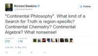"Philosophy: Richard Dawkins  Follow  @Richard Dawkins  ""Continental Philosophy"". What kind of a  Search for Truth is region-specific?  Continental Chemistry? Continental  Algebra? What nonsense!  RETWEETS  FAVORITES  272  116  6:09 AM 15 May 2013"