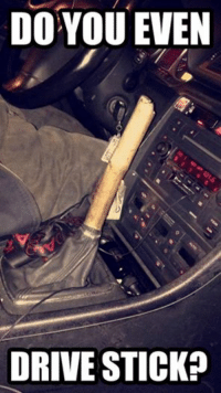 A new meaning to driving stick. Car memes: DO YOU EVEN  DRIVE STICKP A new meaning to driving stick. Car memes