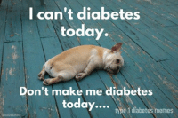 Diabetes is now an official verb & I don't feel like doing it today. We all have our days but we find the support & reasons to keep pushing through!   Created by Kayla: I can't diabetes  today.  Don't make me diabetes  today.... type 1 diabetes memes Diabetes is now an official verb & I don't feel like doing it today. We all have our days but we find the support & reasons to keep pushing through!   Created by Kayla