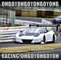 Because racing is the best! Car memes: OHBOYOHBOYOHBOYOHB  RACING!OHBOYOHBOYOH Because racing is the best! Car memes