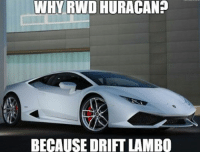 Because when you drift a Lamborghini, you're on another level. Car memes: WHY RWD HURACAN?  BECAUSE DRIFT LAMBO Because when you drift a Lamborghini, you're on another level. Car memes