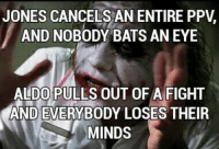 Nobody Bats An Eye: JONES CANCELS AN ENTIRE PPV  AND NOBODY BATS AN EYE  ALDO PULLS OUT OFA FIGHT  AND EVERWBODY LOSES THEIR  MINDS