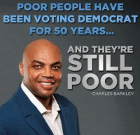 democratic: POOR PEOPLE HAVE  BEEN VOTING DEMOCRAT  FOR 50 YEARS.  AND THEY'RE  STILL  POOR  CHARLES BARKLEY