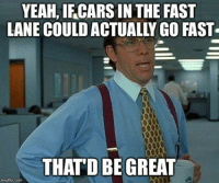 Hate when people drive slow in the fast lane. Car memes: YEAH, IFCARS IN THE FAST  LANE COULDACTUALLY GO FAST  0000  THAT DBE GREAT  imgflip.com Hate when people drive slow in the fast lane. Car memes