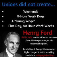 "Capitalism: Unions did not create...  Weekends  8-Hour Work Days  A ""Living Wage  Five Day, 40 Hour Work Weeks  Henry Ford  did in 1926 to attract better workers  from his competitors for his  automobile plant.  Capitalism & Competition creates  higher wages & better working  conditions.  Happy LaborDay"