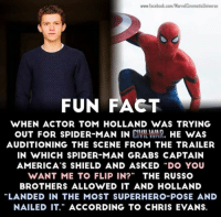 "Captain America: www.facebook.com/Marvel CinematicUniverse  FUN FACT  WHEN ACTOR TOM HOLLAND WAS TRYING  OUT FOR SPIDER-MAN IN CIVIL WAR.  HE WAS  AUDITIONING THE SCENE FROM THE TRAILER  IN WHICH SPIDER MAN GRABS CAPTAIN  AMERICA'S SHIELD AND ASKED DO YOU  WANT ME TO FLIP IN?  THE RUSSO  BROTHERS ALLOWED IT AND HOLLAND  ""LANDED IN THE MOST SUPERHERO POSE AND  NAILED IT."" ACCORDING TO CHRIS EVANS. Captain America"
